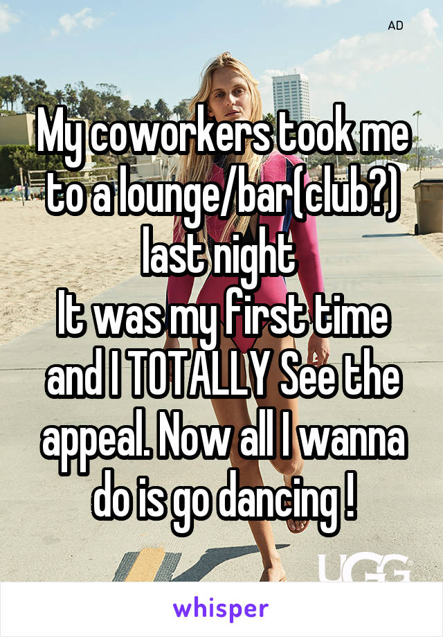 My coworkers took me to a lounge/bar(club?) last night  It was my first time and I TOTALLY See the appeal. Now all I wanna do is go dancing !
