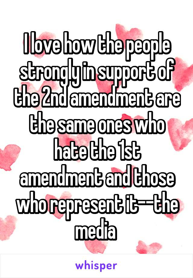 I love how the people strongly in support of the 2nd amendment are the same ones who hate the 1st amendment and those who represent it--the media