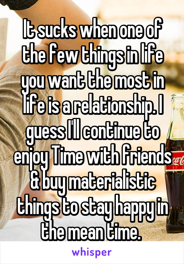 It sucks when one of the few things in life you want the most in life is a relationship. I guess I'll continue to enjoy Time with friends & buy materialistic things to stay happy in the mean time.