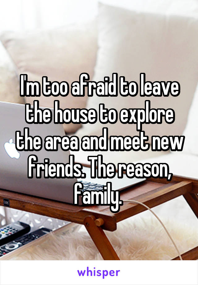 I'm too afraid to leave the house to explore the area and meet new friends. The reason, family.