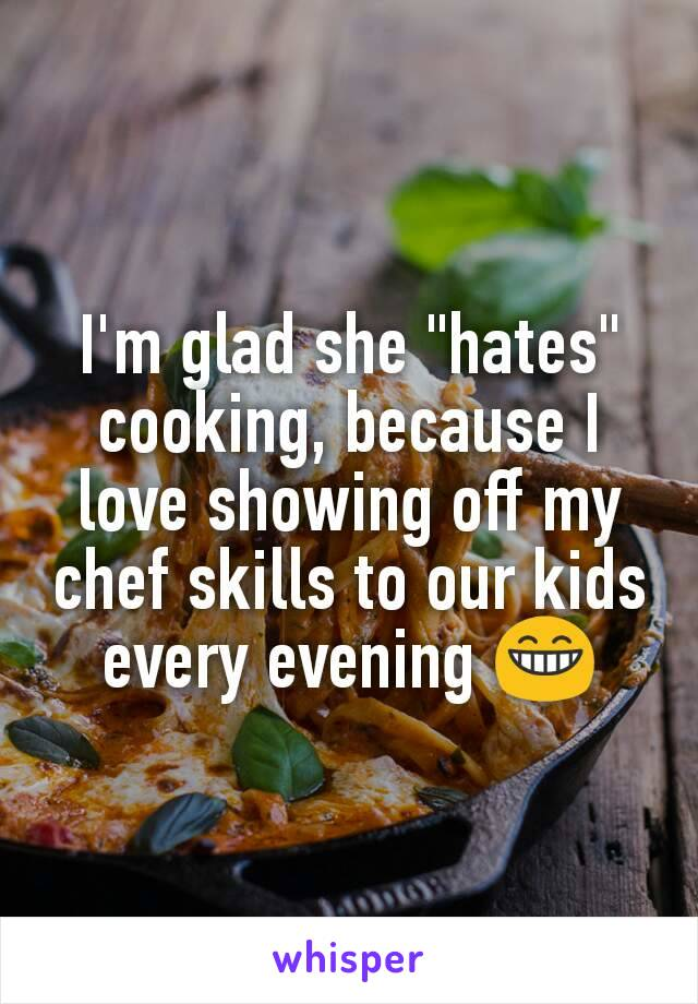 "I'm glad she ""hates"" cooking, because I love showing off my chef skills to our kids every evening 😁"