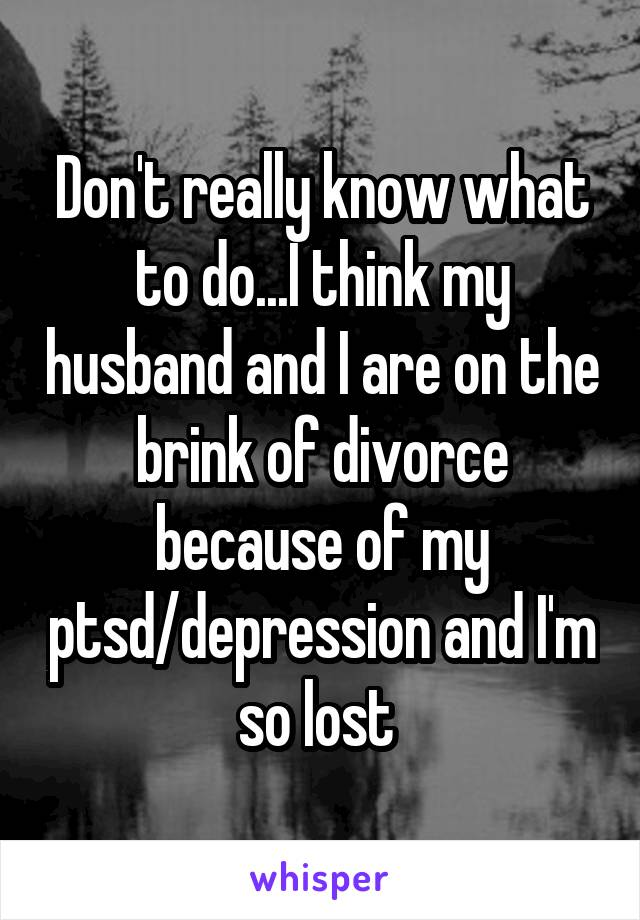 Don't really know what to do...I think my husband and I are on the brink of divorce because of my ptsd/depression and I'm so lost
