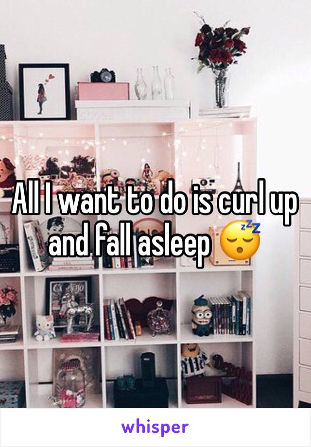All I want to do is curl up and fall asleep 😴