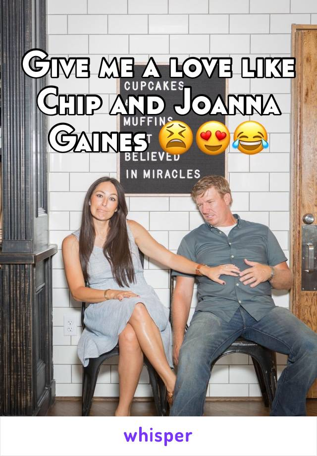 Give me a love like Chip and Joanna Gaines 😫😍😂