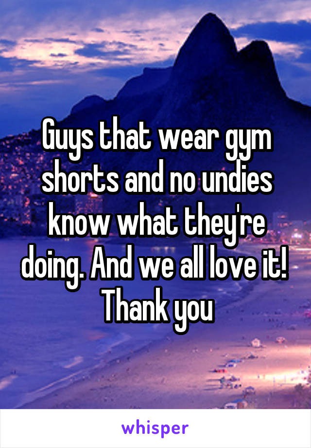Guys that wear gym shorts and no undies know what they're doing. And we all love it!  Thank you