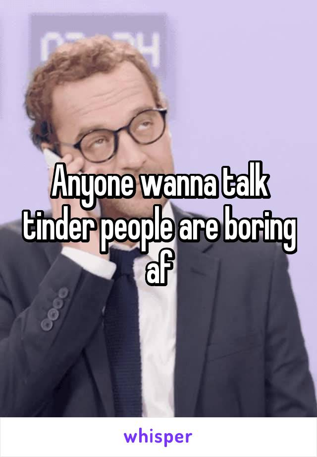 Anyone wanna talk tinder people are boring af