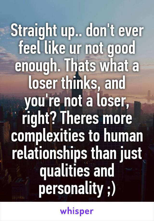 Straight up.. don't ever feel like ur not good enough. Thats what a loser thinks, and you're not a loser, right? Theres more complexities to human relationships than just qualities and personality ;)