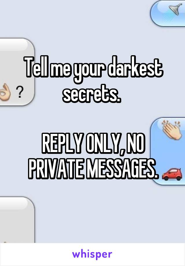 Tell me your darkest secrets.   REPLY ONLY, NO PRIVATE MESSAGES.