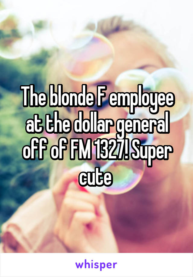 The blonde F employee at the dollar general off of FM 1327! Super cute