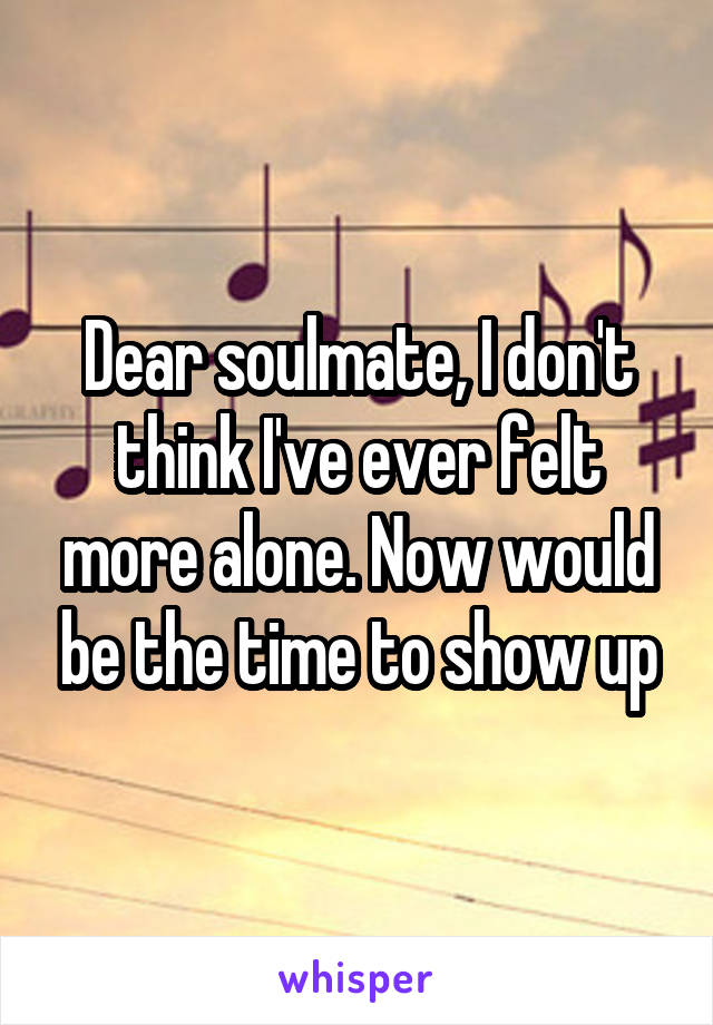 Dear soulmate, I don't think I've ever felt more alone. Now would be the time to show up