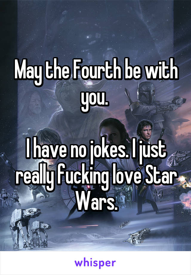 May the Fourth be with you.   I have no jokes. I just really fucking love Star Wars.