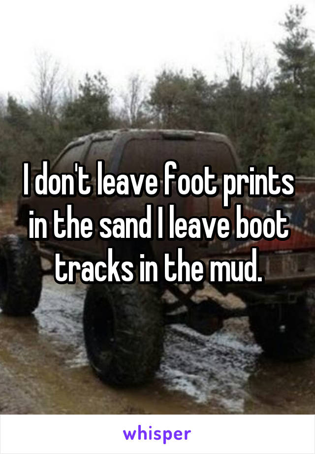 I don't leave foot prints in the sand I leave boot tracks in the mud.