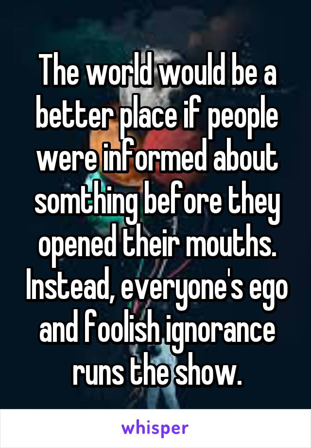 The world would be a better place if people were informed about somthing before they opened their mouths. Instead, everyone's ego and foolish ignorance runs the show.