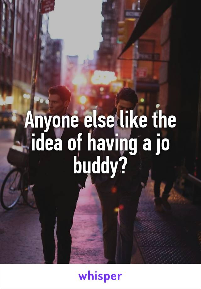 Anyone else like the idea of having a jo buddy?