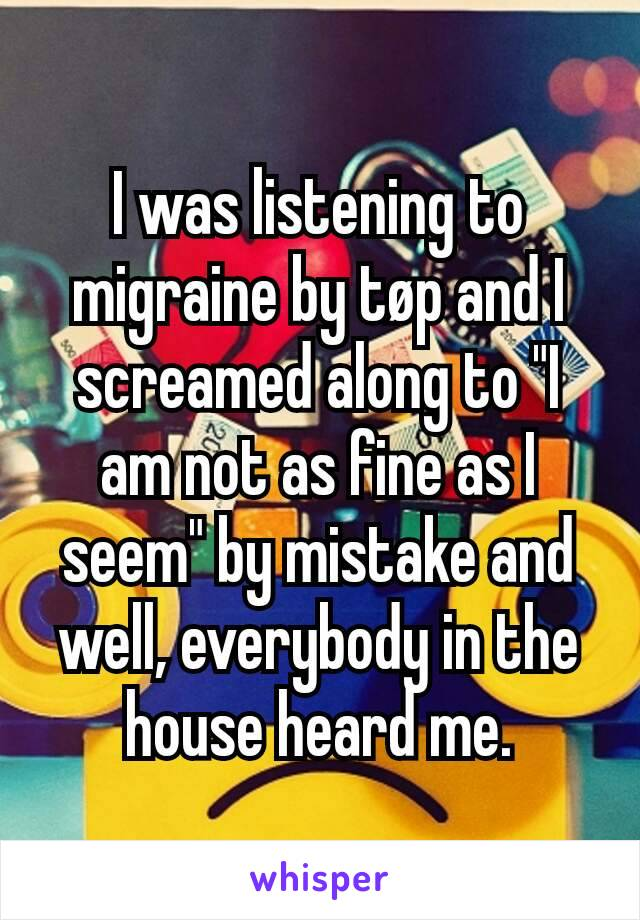 """I was listening to migraine by tøp and I screamed along to """"I am not as fine as I seem"""" by mistake and well, everybody in the house heard me."""