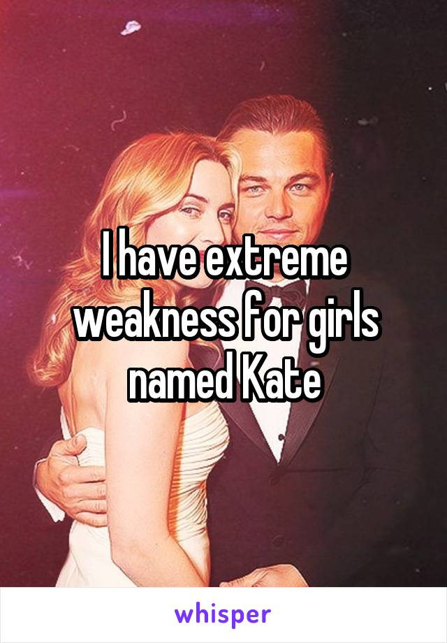 I have extreme weakness for girls named Kate