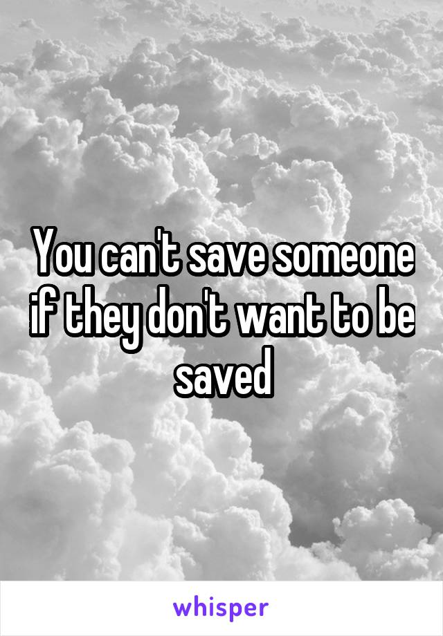 You can't save someone if they don't want to be saved