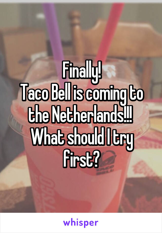 Finally! Taco Bell is coming to the Netherlands!!!  What should I try first?