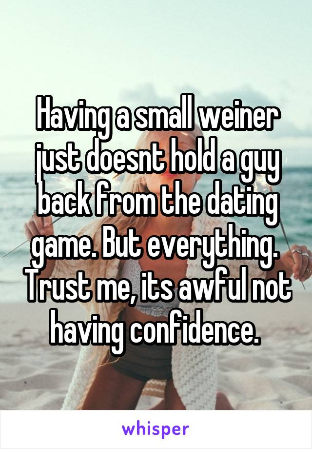 Having a small weiner just doesnt hold a guy back from the dating game. But everything.  Trust me, its awful not having confidence.