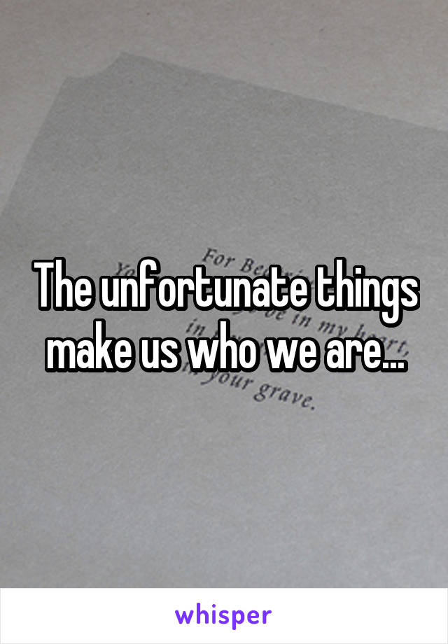 The unfortunate things make us who we are...