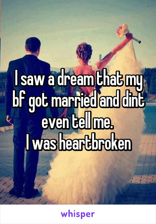 I saw a dream that my bf got married and dint even tell me.  I was heartbroken