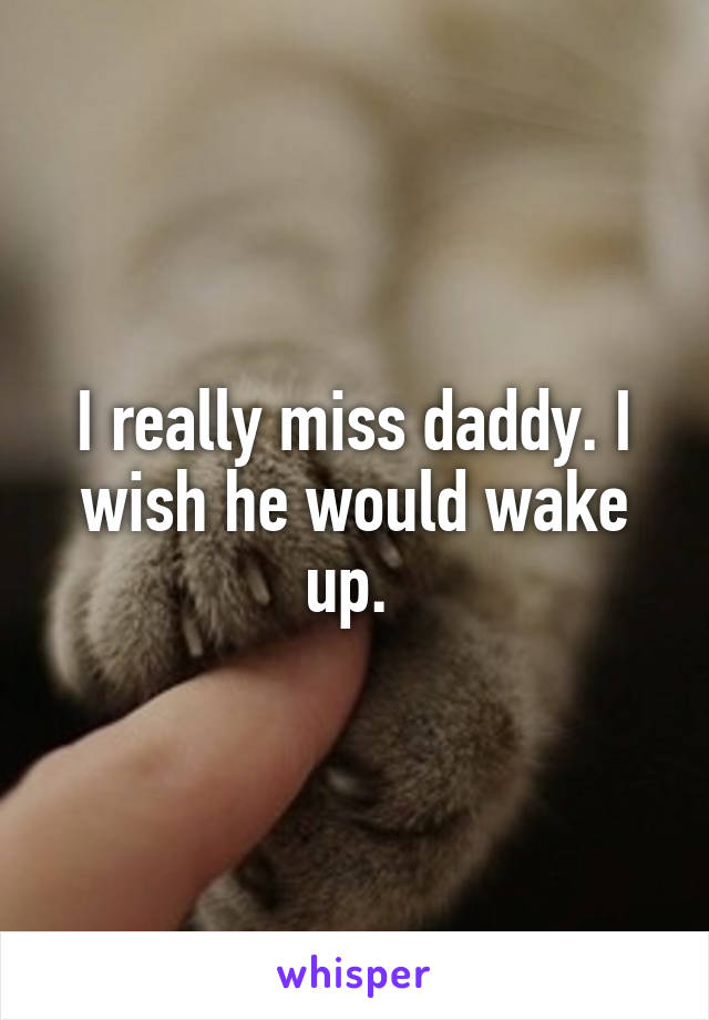I really miss daddy. I wish he would wake up.