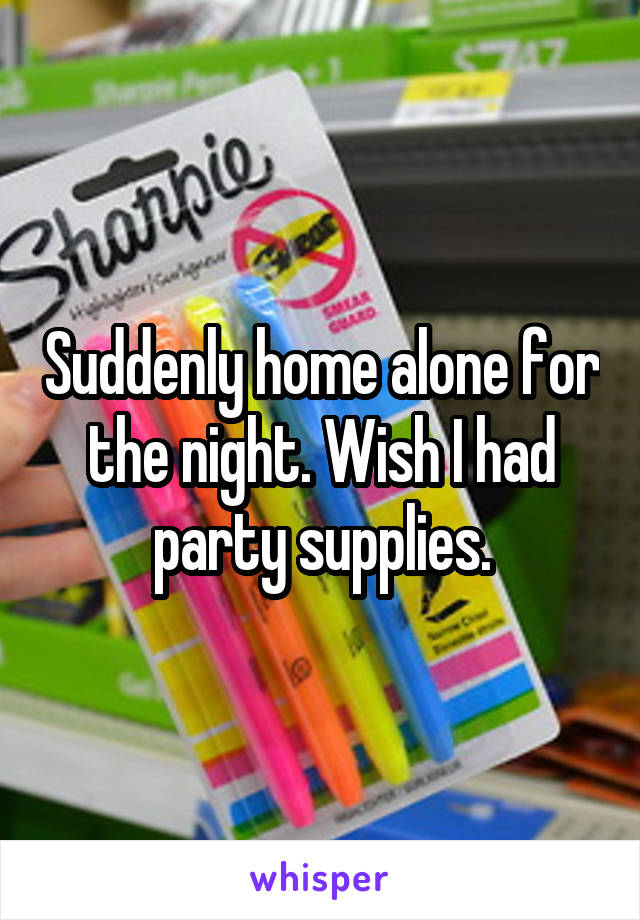 Suddenly home alone for the night. Wish I had party supplies.