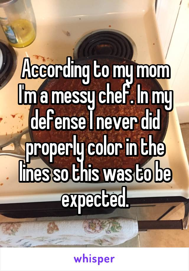 According to my mom I'm a messy chef. In my defense I never did properly color in the lines so this was to be expected.