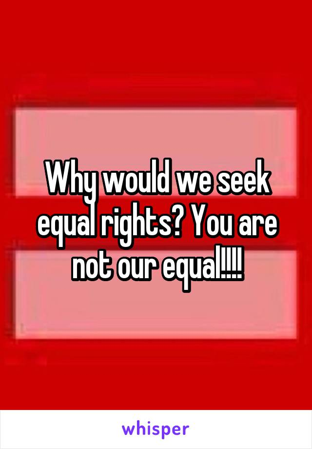 Why would we seek equal rights? You are not our equal!!!!