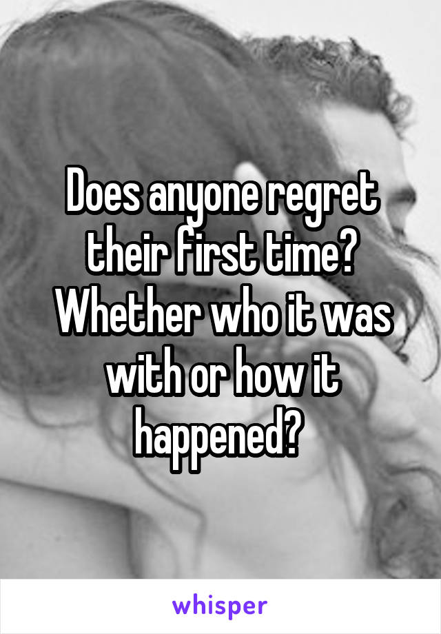 Does anyone regret their first time? Whether who it was with or how it happened?