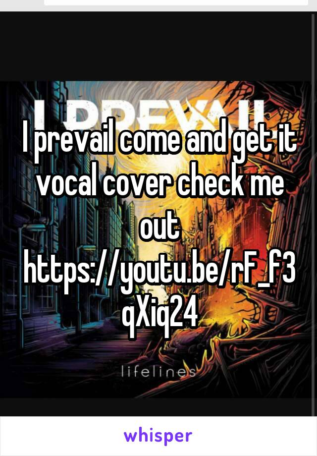 I prevail come and get it vocal cover check me out https://youtu.be/rF_f3qXiq24