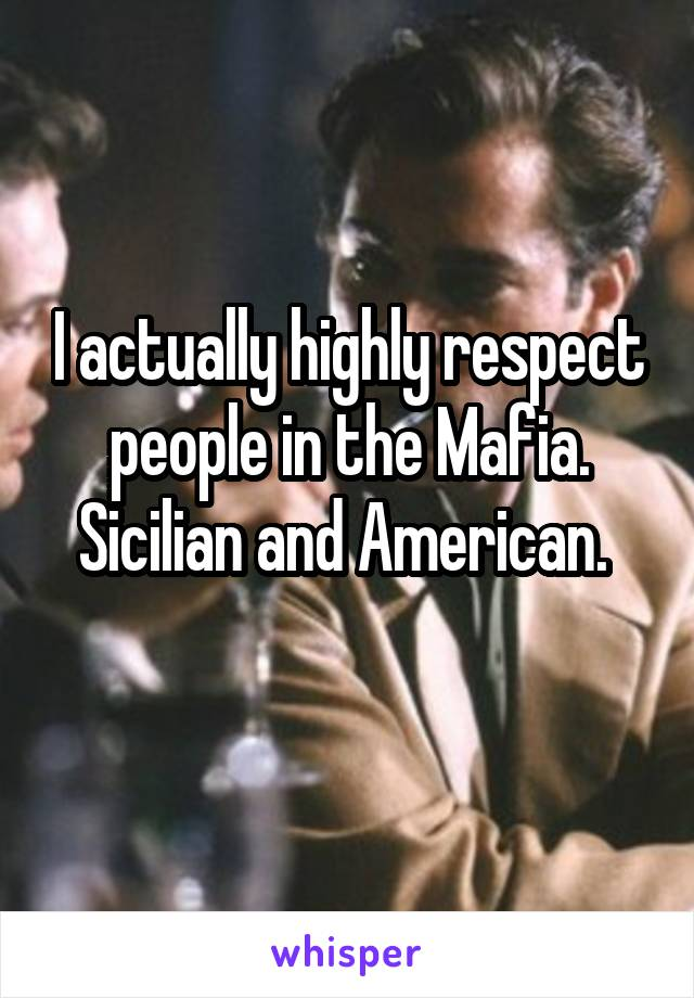 I actually highly respect people in the Mafia. Sicilian and American.