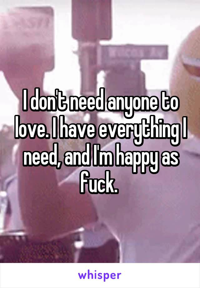 I don't need anyone to love. I have everything I need, and I'm happy as fuck.