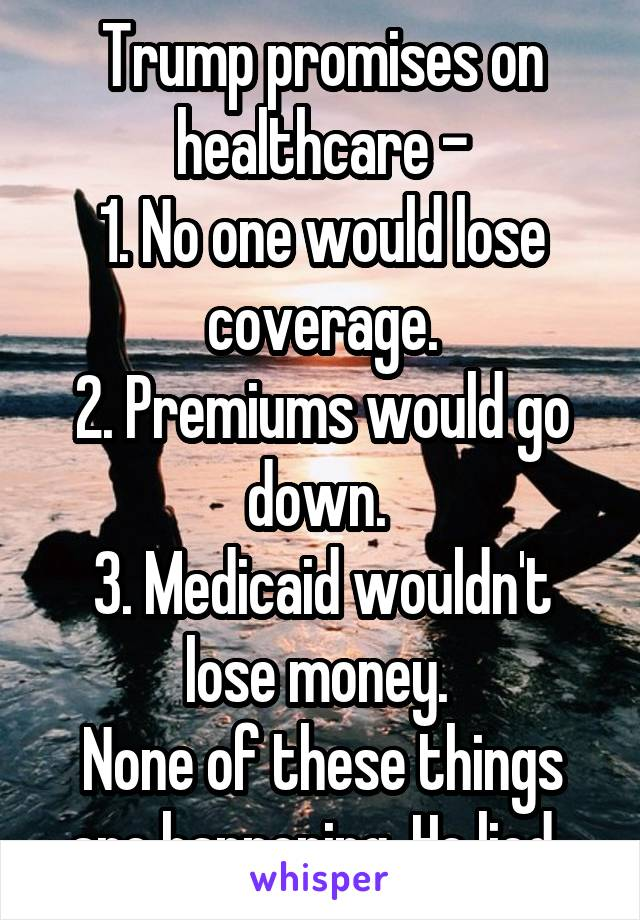 Trump promises on healthcare - 1. No one would lose coverage. 2. Premiums would go down.  3. Medicaid wouldn't lose money.  None of these things are happening. He lied.