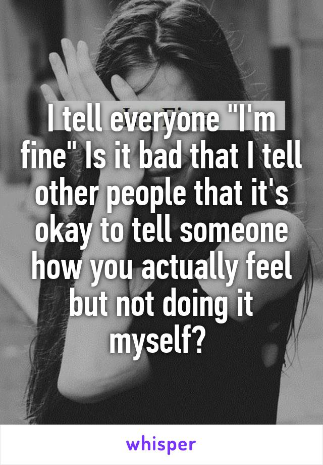 """I tell everyone """"I'm fine"""" Is it bad that I tell other people that it's okay to tell someone how you actually feel but not doing it myself?"""