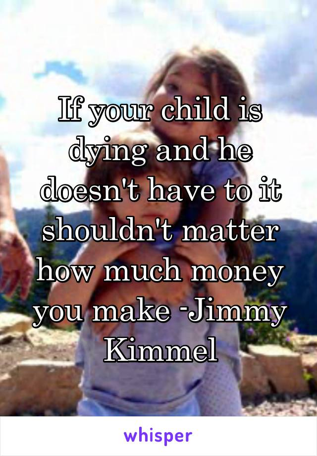 If your child is dying and he doesn't have to it shouldn't matter how much money you make -Jimmy Kimmel