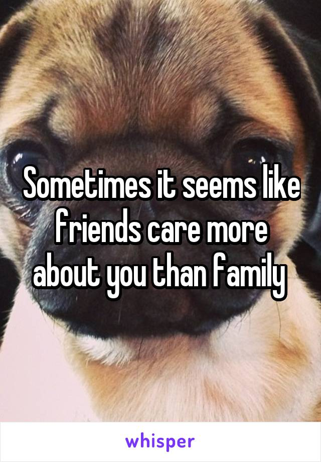 Sometimes it seems like friends care more about you than family