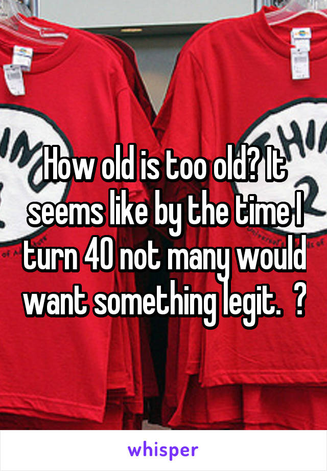 How old is too old? It seems like by the time I turn 40 not many would want something legit.  😑
