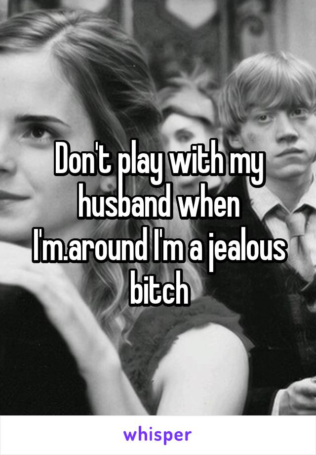 Don't play with my husband when I'm.around I'm a jealous bitch