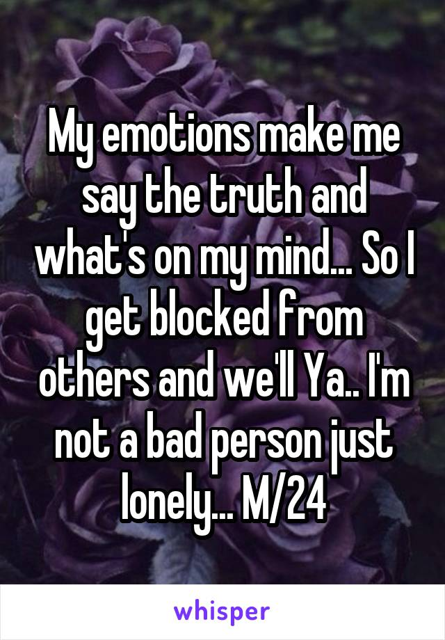 My emotions make me say the truth and what's on my mind... So I get blocked from others and we'll Ya.. I'm not a bad person just lonely... M/24
