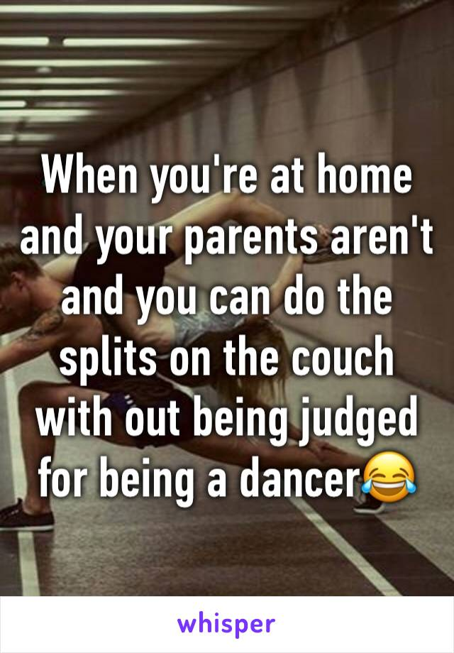 When you're at home and your parents aren't and you can do the splits on the couch with out being judged for being a dancer😂
