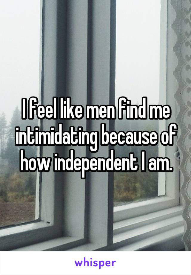 I feel like men find me intimidating because of how independent I am.
