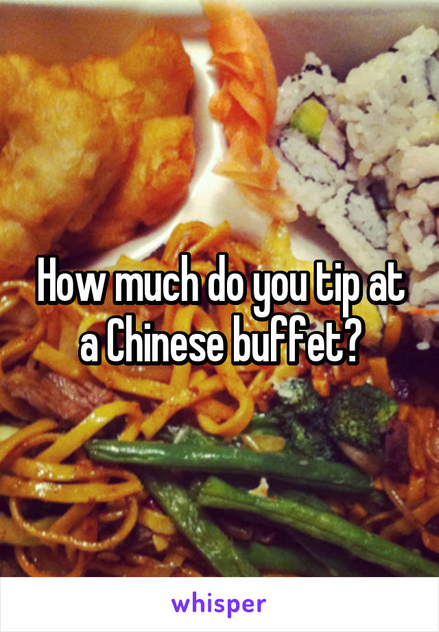 How much do you tip at a Chinese buffet?