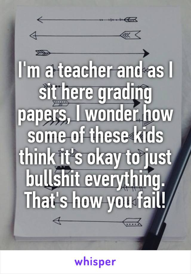 I'm a teacher and as I sit here grading papers, I wonder how some of these kids think it's okay to just bullshit everything. That's how you fail!