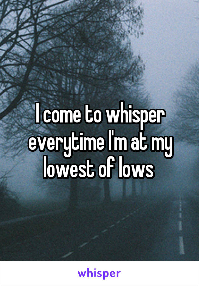 I come to whisper everytime I'm at my lowest of lows