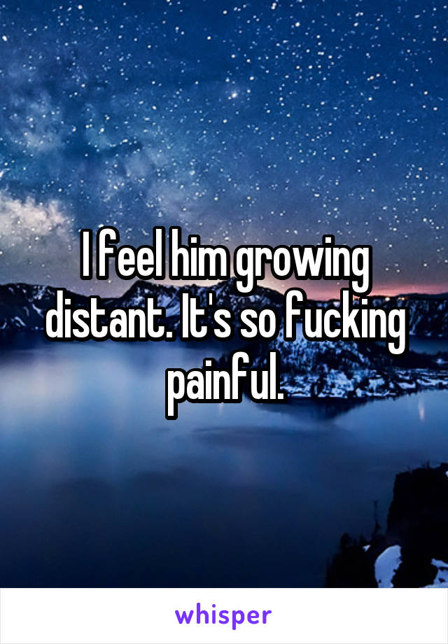 I feel him growing distant. It's so fucking painful.