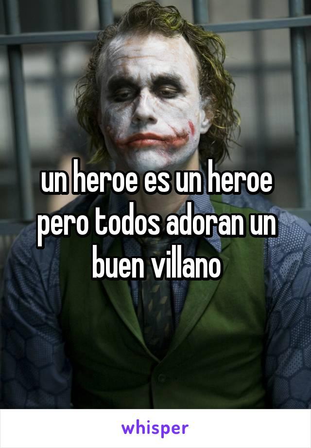 un heroe es un heroe pero todos adoran un buen villano