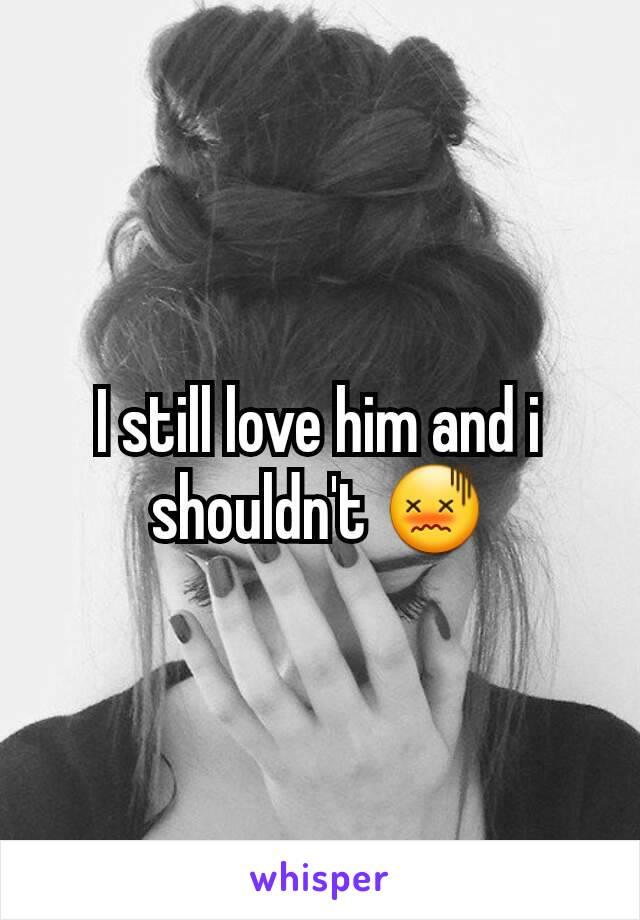 I still love him and i shouldn't 😖