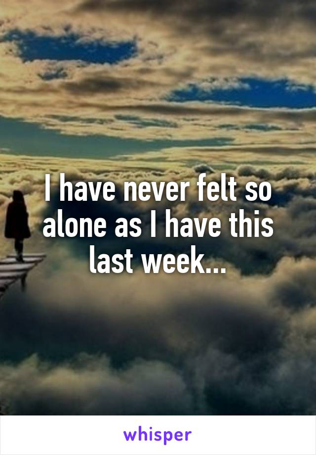 I have never felt so alone as I have this last week...