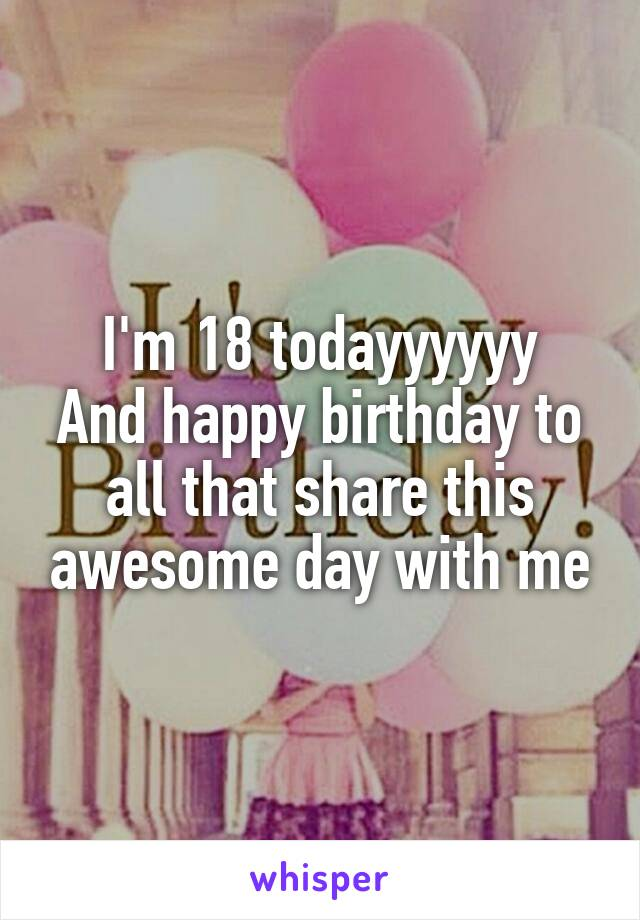 I'm 18 todayyyyyy And happy birthday to all that share this awesome day with me